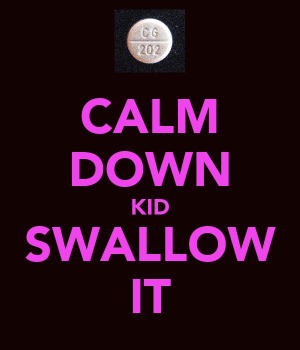 CALM DOWN KID SWALLOW IT