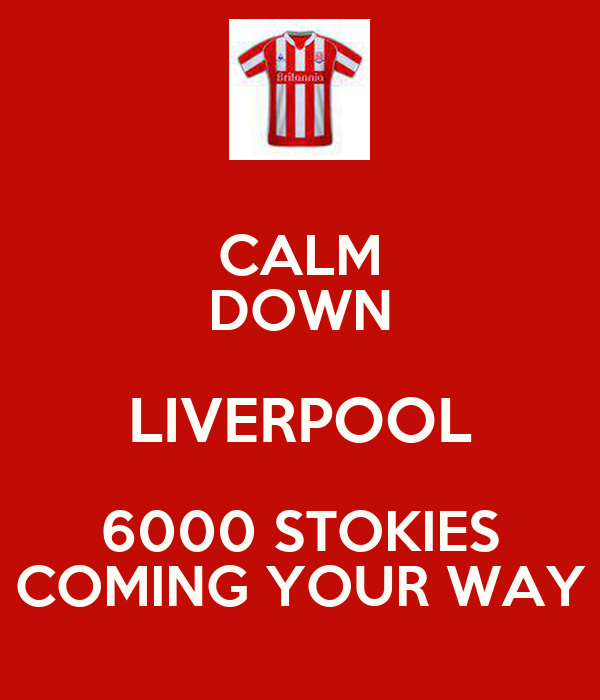 CALM DOWN LIVERPOOL 6000 STOKIES COMING YOUR WAY