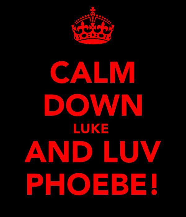 CALM DOWN LUKE  AND LUV PHOEBE!