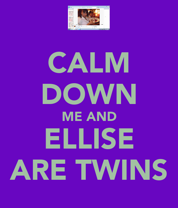 CALM DOWN ME AND ELLISE ARE TWINS