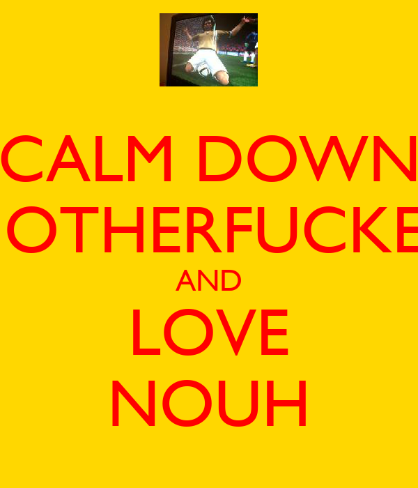 CALM DOWN MOTHERFUCKER AND LOVE NOUH