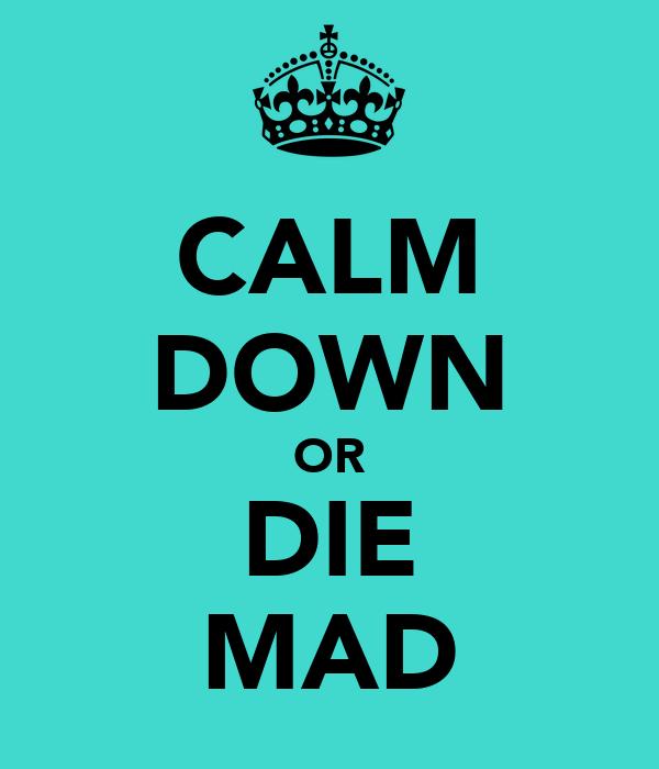 CALM DOWN OR DIE MAD
