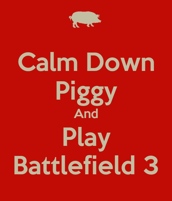 Calm Down Piggy And Play Battlefield 3