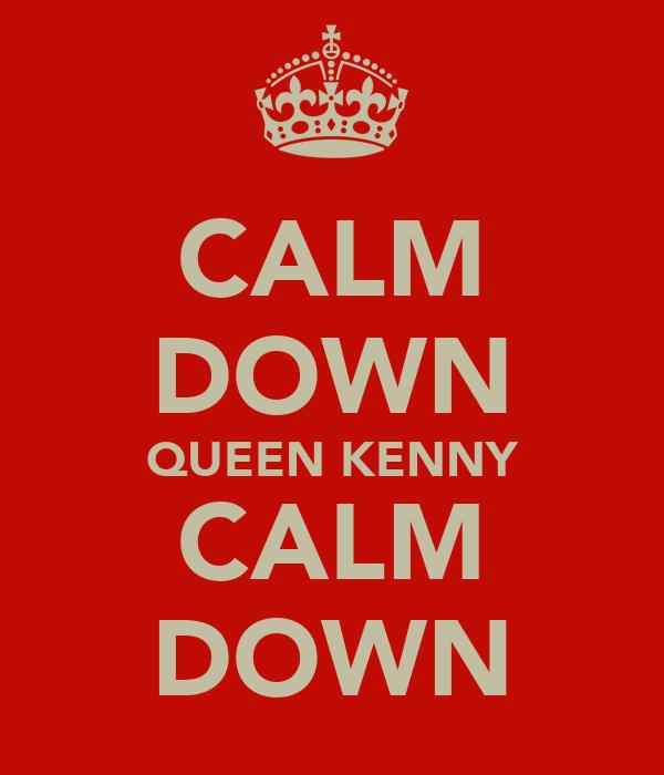 CALM DOWN QUEEN KENNY CALM DOWN