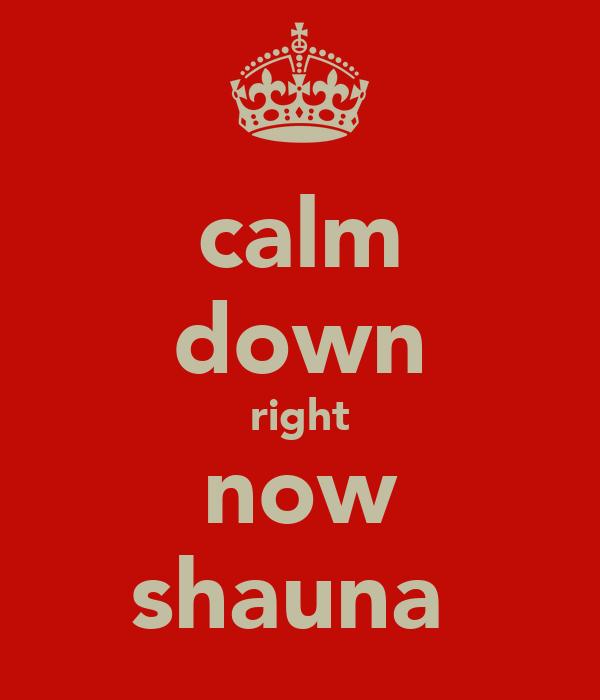 calm down right now shauna