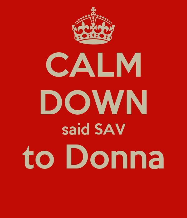 CALM DOWN said SAV to Donna