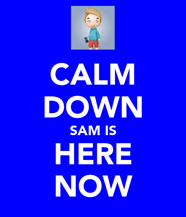 CALM DOWN SAM IS HERE NOW