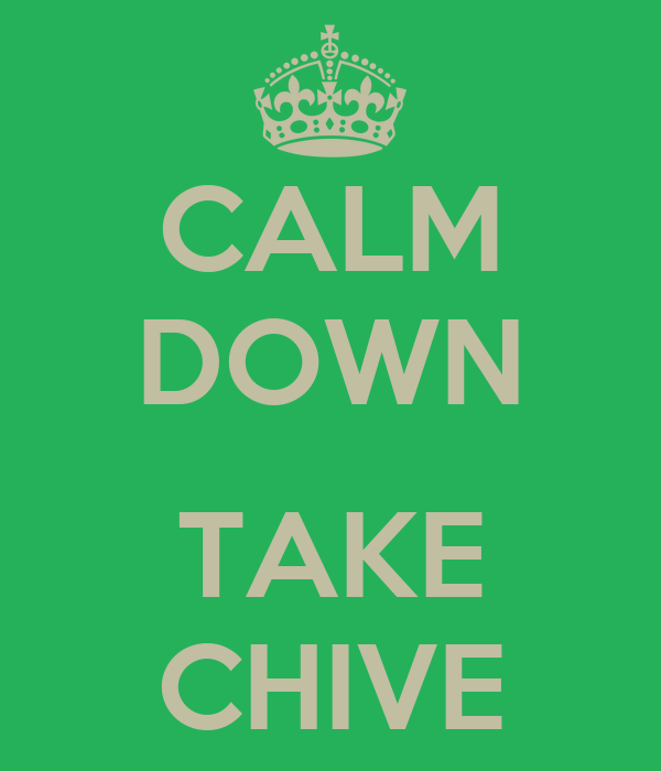 CALM DOWN  TAKE CHIVE