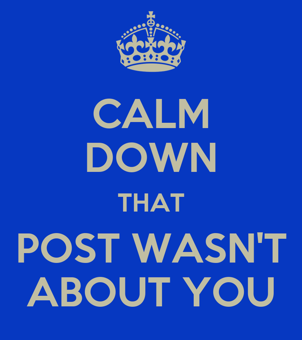 CALM DOWN THAT POST WASN'T ABOUT YOU