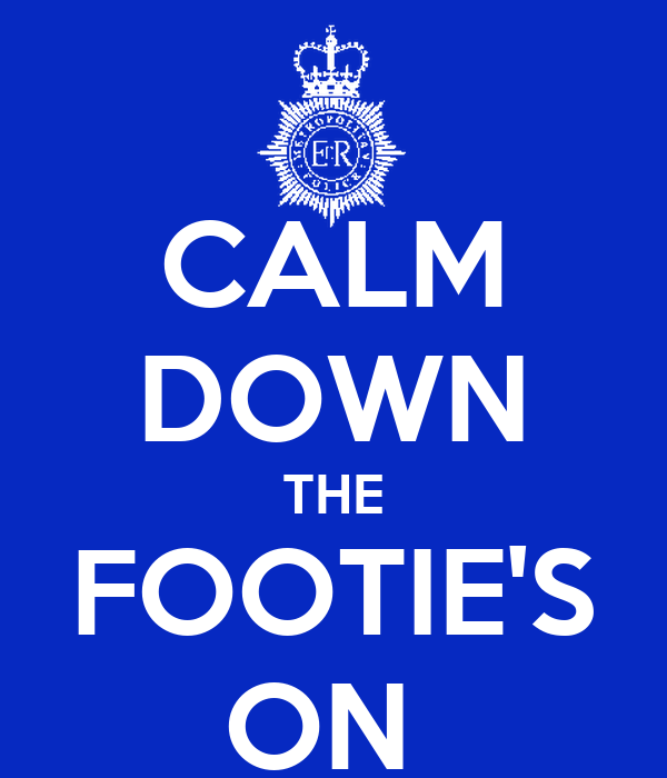 CALM DOWN THE FOOTIE'S ON