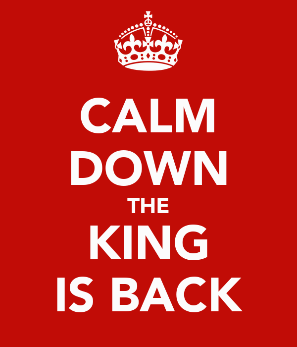 CALM DOWN THE KING IS BACK