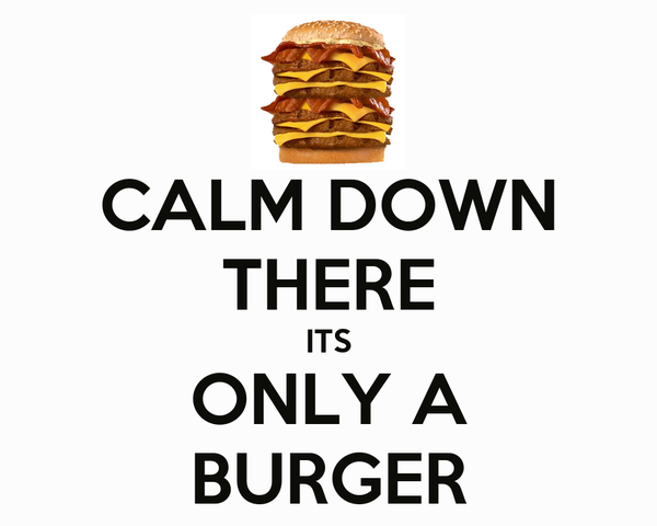CALM DOWN THERE ITS ONLY A BURGER