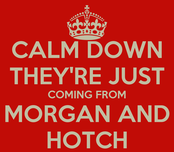 CALM DOWN THEY'RE JUST COMING FROM MORGAN AND HOTCH
