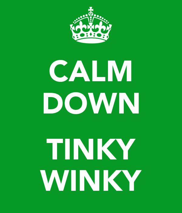 CALM DOWN  TINKY WINKY