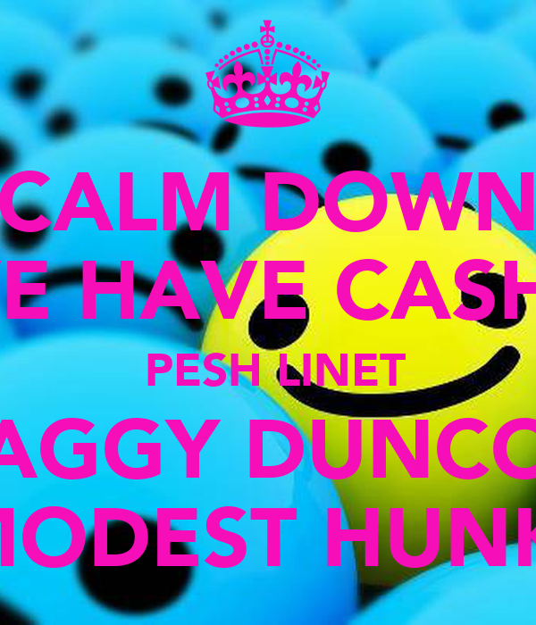 CALM DOWN WE HAVE CASHY  PESH LINET AGGY DUNCO MODEST HUNK