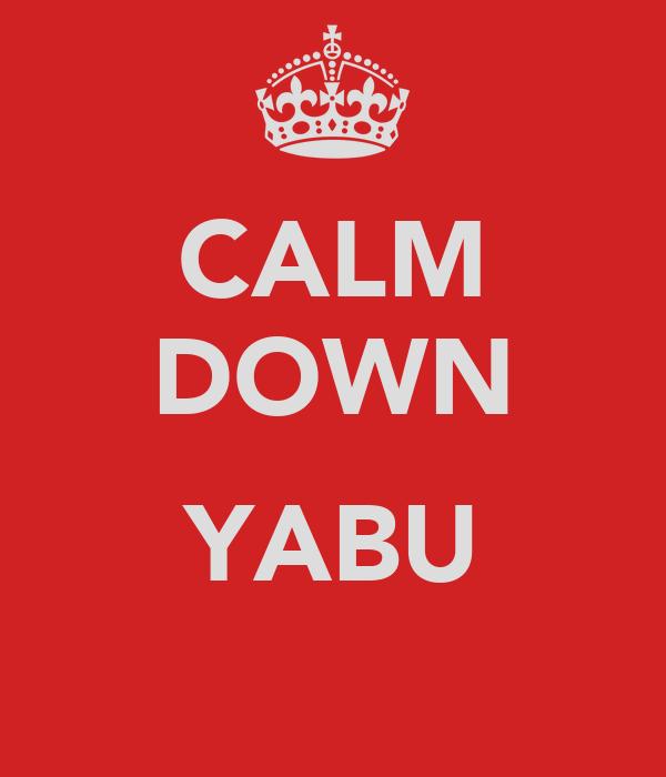 CALM DOWN  YABU