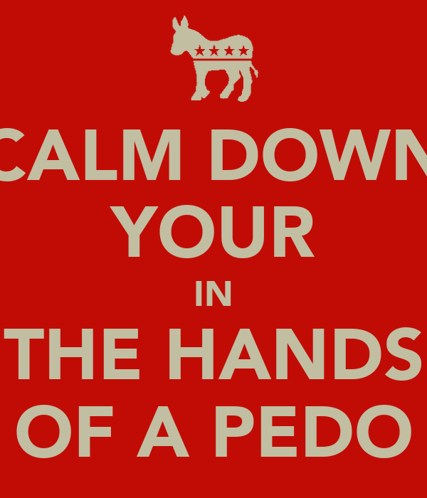 CALM DOWN YOUR IN THE HANDS OF A PEDO