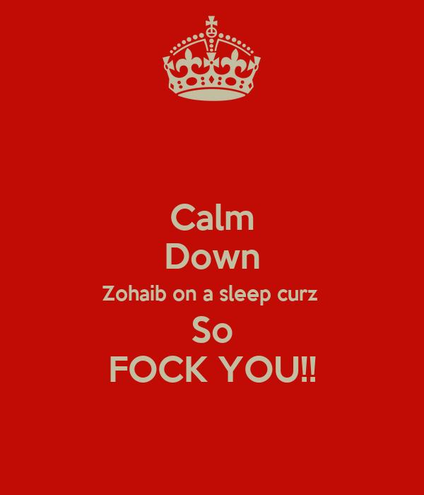 Calm Down Zohaib on a sleep curz  So FOCK YOU!!