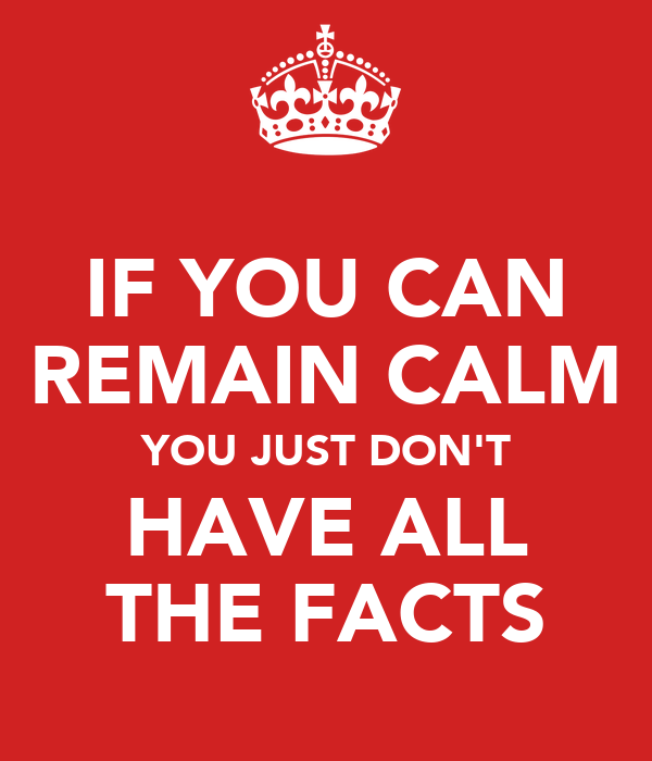 IF YOU CAN REMAIN CALM YOU JUST DON'T HAVE ALL THE FACTS