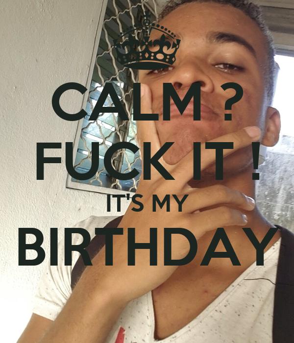CALM ? FUCK IT ! IT'S MY BIRTHDAY
