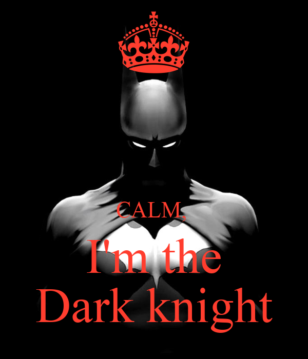 CALM,  I'm the Dark knight
