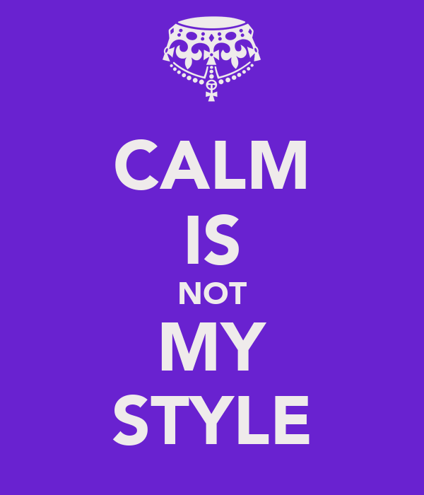 CALM IS NOT MY STYLE