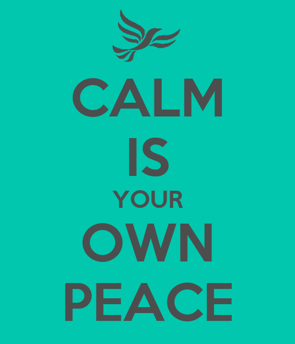 CALM IS YOUR OWN PEACE