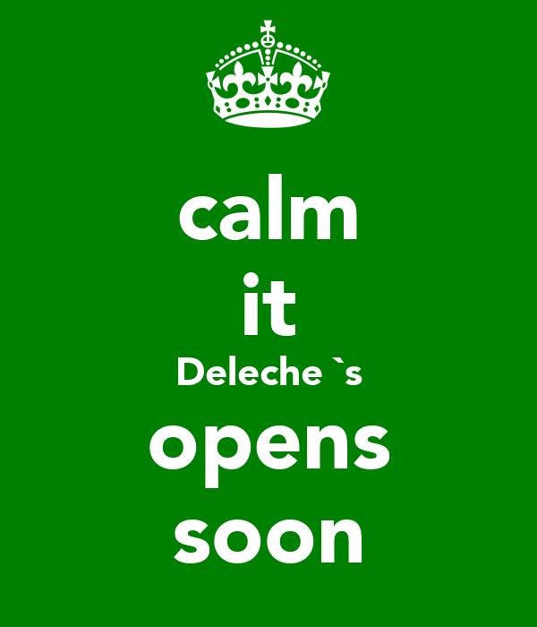 calm it Deleche `s opens soon