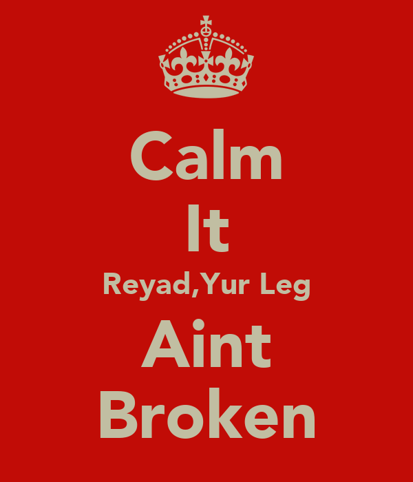 Calm It Reyad,Yur Leg Aint Broken