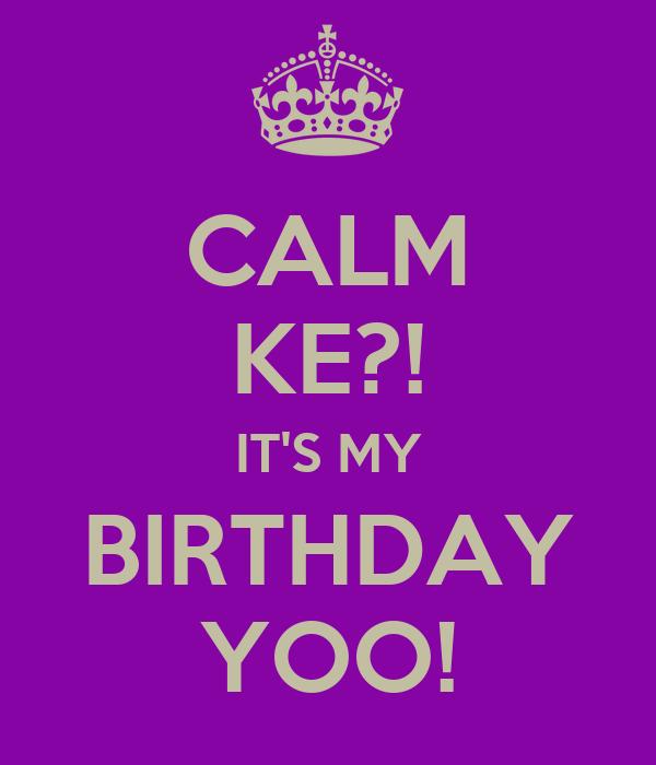 CALM KE?! IT'S MY BIRTHDAY YOO!