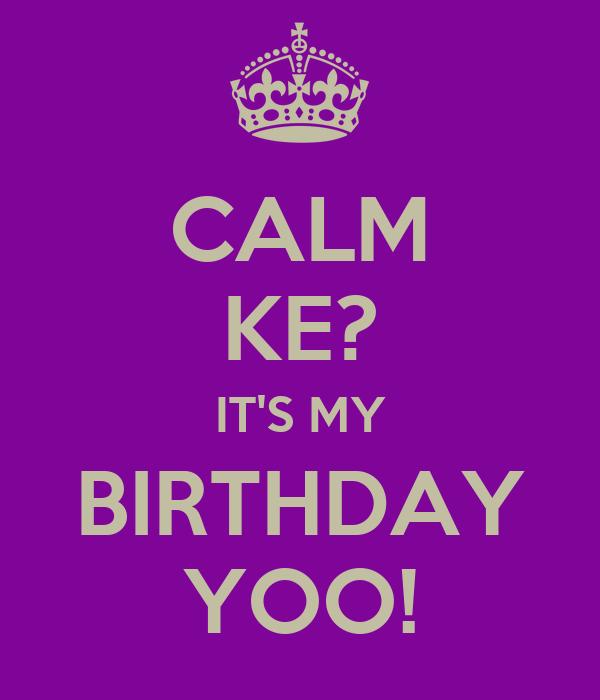 CALM KE? IT'S MY BIRTHDAY YOO!