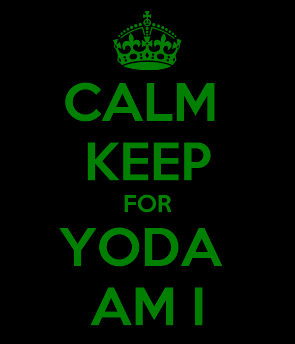 CALM  KEEP FOR YODA  AM I