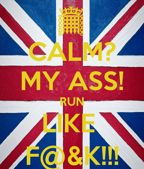 CALM? MY ASS! RUN LIKE  F@&K!!!