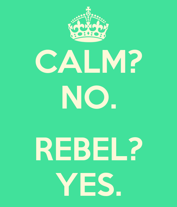 CALM? NO.  REBEL? YES.