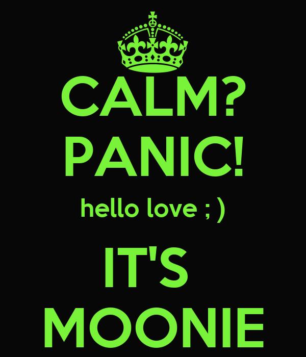 CALM? PANIC! hello love ; ) IT'S  MOONIE