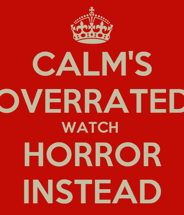CALM'S OVERRATED WATCH  HORROR INSTEAD