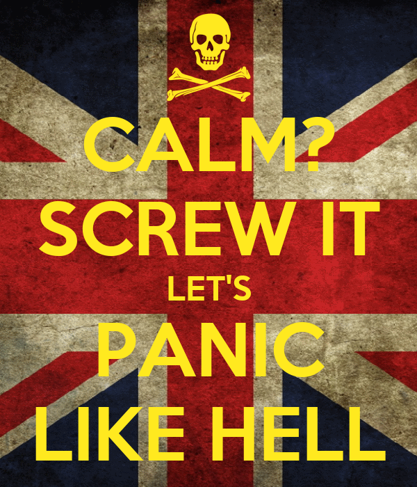 CALM? SCREW IT LET'S PANIC LIKE HELL