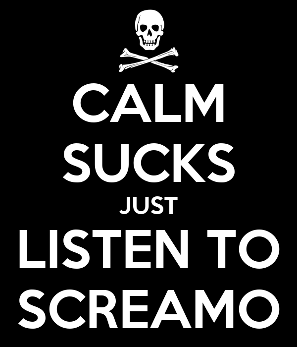 CALM SUCKS JUST LISTEN TO SCREAMO