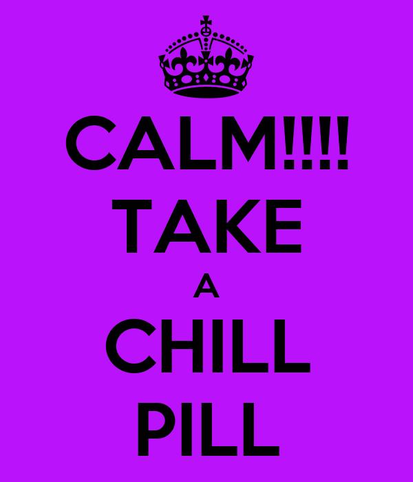 CALM!!!! TAKE A CHILL PILL