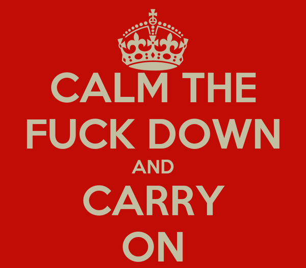 CALM THE FUCK DOWN AND CARRY ON