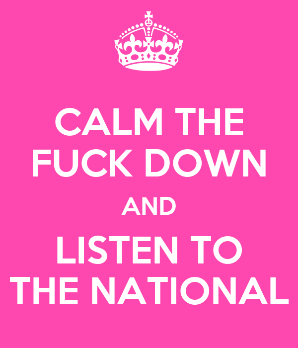 CALM THE FUCK DOWN AND LISTEN TO THE NATIONAL