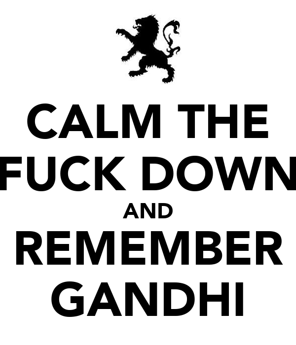 CALM THE FUCK DOWN AND REMEMBER GANDHI