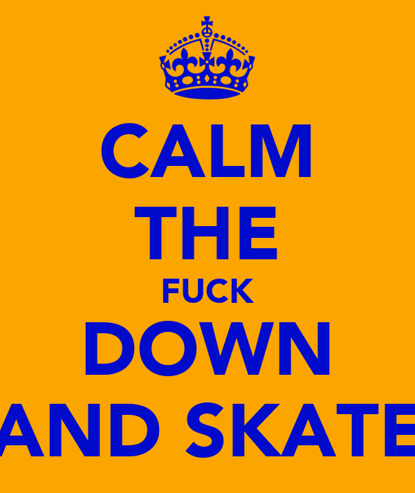 CALM THE FUCK DOWN AND SKATE