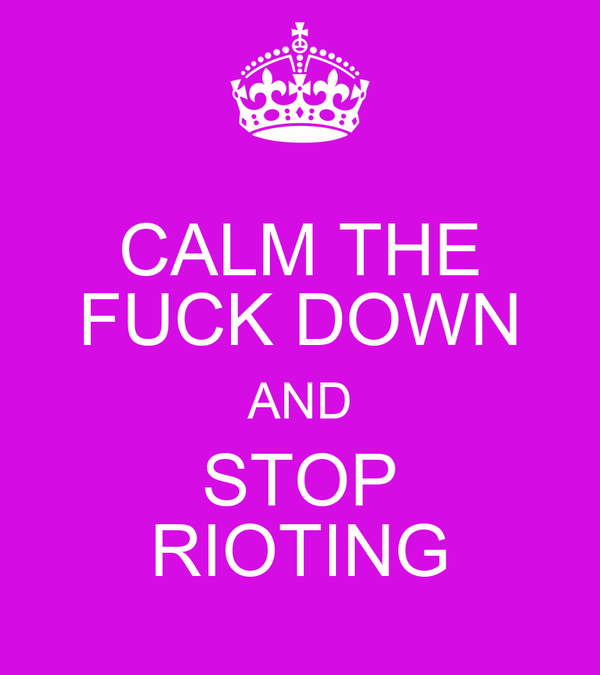 CALM THE FUCK DOWN AND STOP RIOTING
