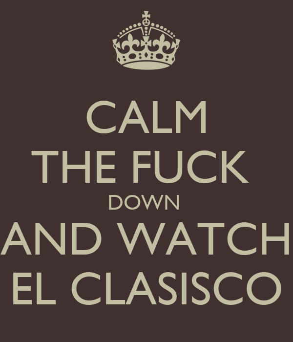 CALM THE FUCK  DOWN  AND WATCH EL CLASISCO