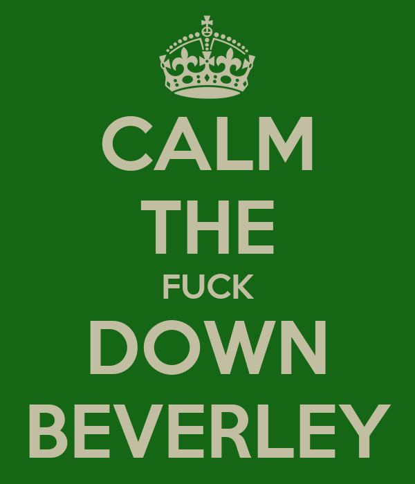 CALM THE FUCK DOWN BEVERLEY