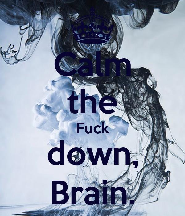 Calm the Fuck down, Brain.
