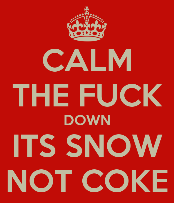 CALM THE FUCK DOWN ITS SNOW NOT COKE