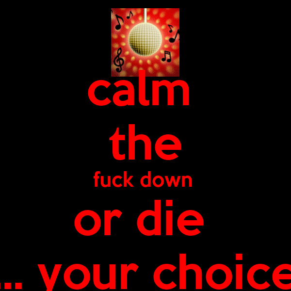 calm  the fuck down  or die  ... your choice