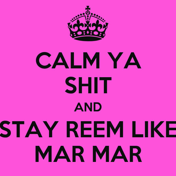 CALM YA SHIT AND STAY REEM LIKE MAR MAR